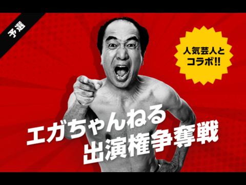 人気芸人とコラボ!「エガちゃんねる」YouTube出演権争奪戦!